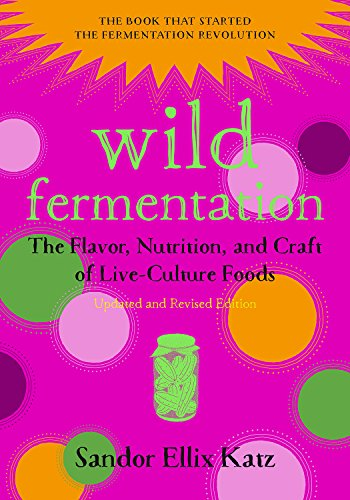9781603586283: Wild Fermentation: The Flavor, Nutrition, and Craft of Live-Culture Foods, 2nd Edition