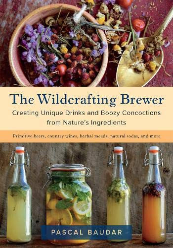 9781603587181: The Wildcrafting Brewer: Creating Unique Drinks and Boozy Concoctions from Nature's Ingredients