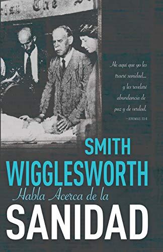 Smith Wigglesworth Habla Acerca de la Sanidad: Wigglesworth, Smith