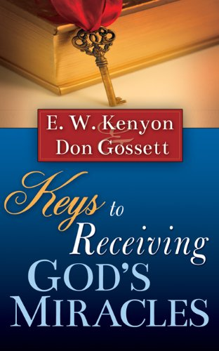 Keys To Receiving God's Miracles: E.W. Kenyon and Don Gossett