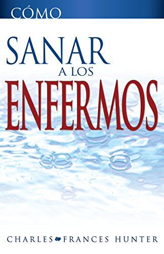 Como Sanar a los Enfermos (How To Heal The Sick Spanish Edition): Charles and Frances Hunter