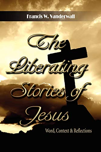 The Liberating Stories of Jesus: Word, Context, Reflections: Francis W. Vanderwall