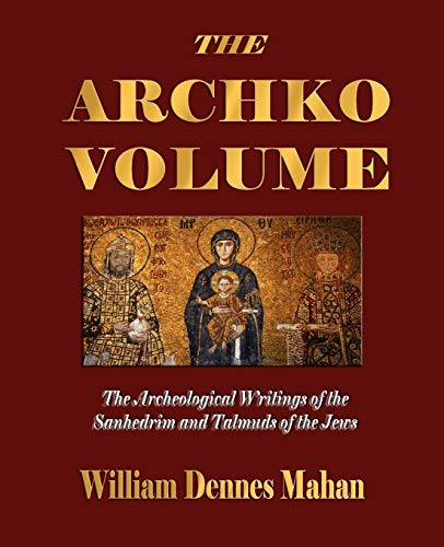 9781603861663: The Archko Volume Or, the Archeological Writings of the Sanhedrim and Talmuds of the Jews