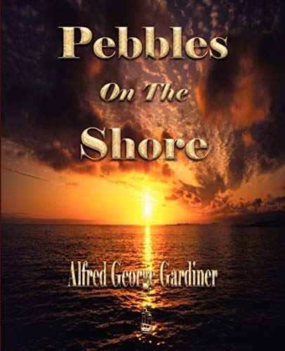 Pebbles On The Shore: Alfred George Gardiner