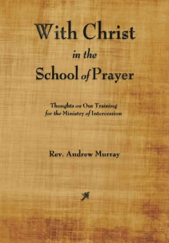 With Christ In the School of Prayer: Thoughts on Our Training for the Ministry of Intercession (160386525X) by Murray, Andrew