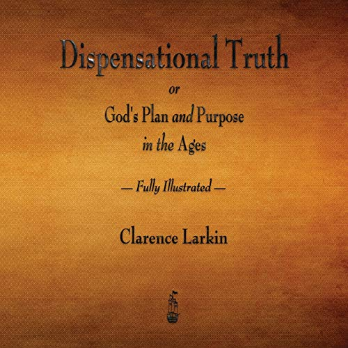 Dispensational Truth or God's Plan and Purpose in the Ages - Fully Illustrated: Larkin, ...