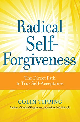 Radical Self-Forgiveness: The Direct Path to True Self-Acceptance: Colin Tipping