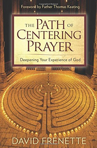 The Path of Centering Prayer: Deepening Your Experience of God: Frenette, David