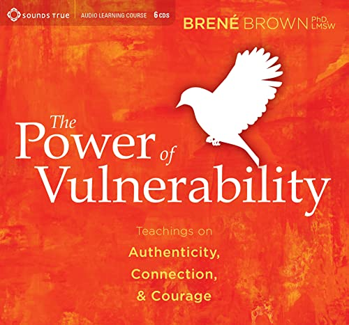 The Power of Vulnerability: Teachings on Authenticity, Connection and Courage: Brene Brown