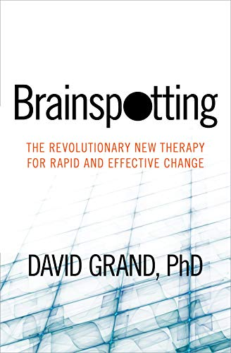 Brainspotting: The Revolutionary New Therapy for Rapid and Effective Change: Grand  PhD, David