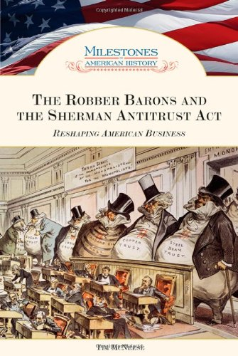 The Robber Barons and the Sherman Antitrust Act: Reshaping American Business (Milestones in ...