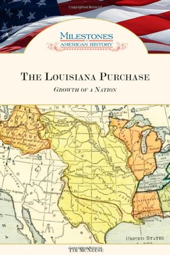 The Louisiana Purchase: Growth of a Nation (Milestones in American History): Tim McNeese