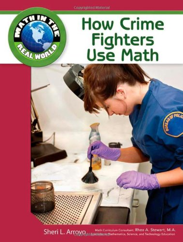 How Crime Fighters Use Math (Math in the Real World): Sheri L Arroyo