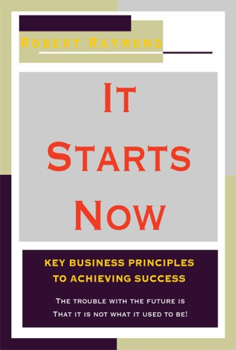 It Starts Now-Key Business Principles to Achieving Success (1604140623) by Robert Raymond