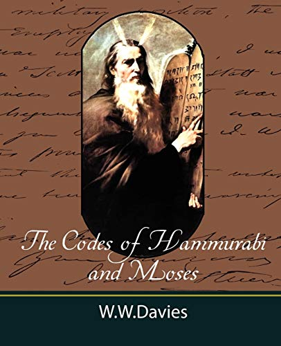 The Codes of Hammurabi and Moses with Copious Comments, Index, and Bible References: Ph. D. W. W. ...