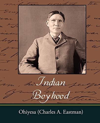 Indian Boyhood: Eastman, Charles Alexander, Ohiyesa (Charles a. Eastman)