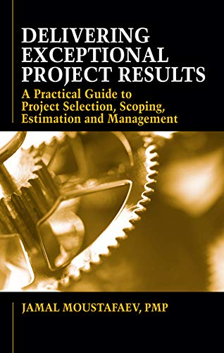 9781604270402: Delivering Exceptional Project Results: A Practical Guide to Project Selection, Scoping, Estimation and Management