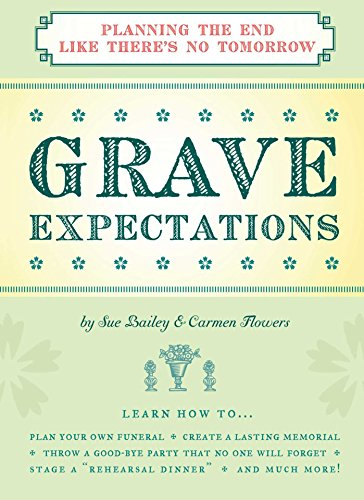 Grave Expectations: Planning The End Like There's No Tomorrow: Flowers, Carmen, Bailey, Sue