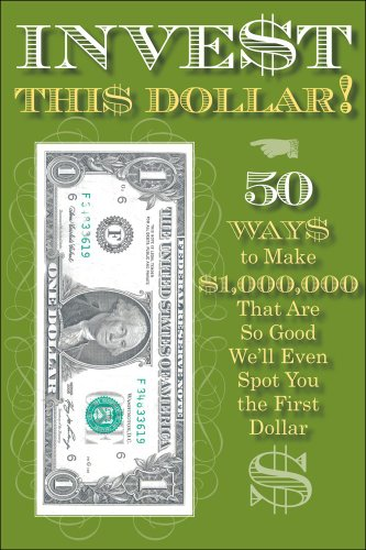 Invest This Dollar!: 50 Ways to Make $1,000,000 That Are So Good We'll Even Spot You the First...