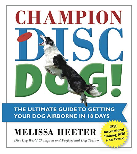 Champion Disc Dog!: The Ultimate Guide to Getting Your Dog Airborne in 18 Days: Heeter, Melissa