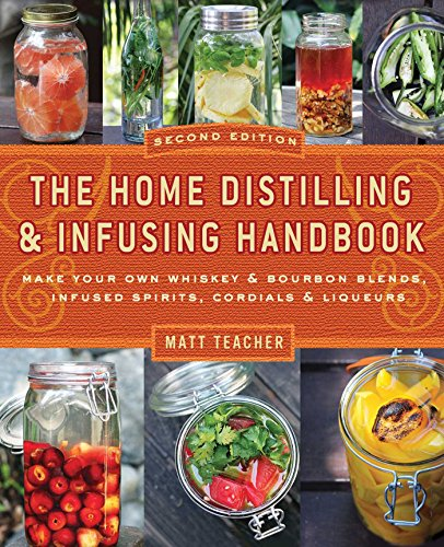 The Home Distiller's Handbook, Second Edition: Make Your Own Whiskey & Bourbon Blends, Infused Sp...