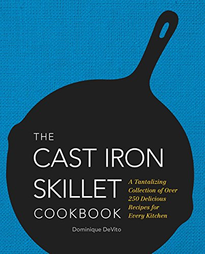 The Cast Iron Skillet Cookbook: A Tantalizing Collection of Over 200 Delicious Recipes for Every ...