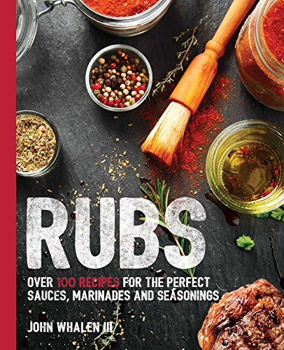 Rubs Over 100 Recipes for the Perfect Rubs & Marinades