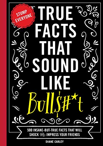9781604336962: True Facts That Sound Like Bullshit: 500 Bits of Insane-But-True Crap That Will Shock Your Friends, and Impress Everyone