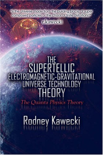 The Supertellic Electromagnetic-Gravitational Universe Technology Theory: The Quanta Physics Theory (160441586X) by Kawecki, Rodney