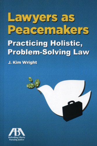 Lawyers as Peacemakers: Practicing Holistic, Problem-solving Law: J. Kim Wright
