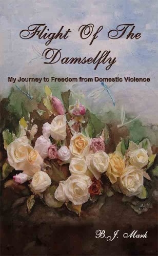 Flight Of The Damselfly-My Journey to Freedom From Domestic Violence: B. J. Mark