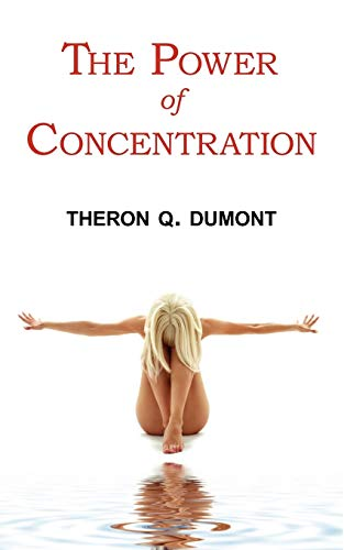 The Power of Concentration - Complete Text of Dumont's Classic: Theron Q. Dumont