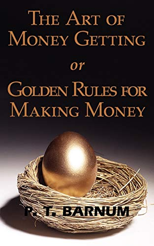 The Art of Money Getting or Golden Rules for Making Money: P. T. Barnum