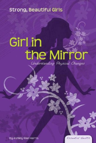 Girl in the Mirror: Understanding Physical Changes (Essential Health: Strong Beautiful Girls): ...