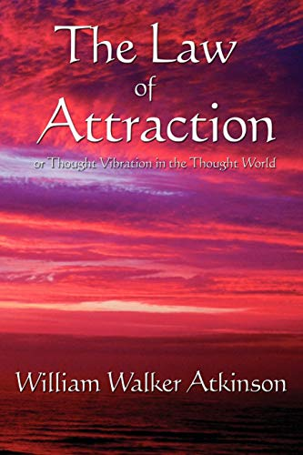 The Law of Attraction or Thought Vibration in the Thought World: William Walker Atkinson