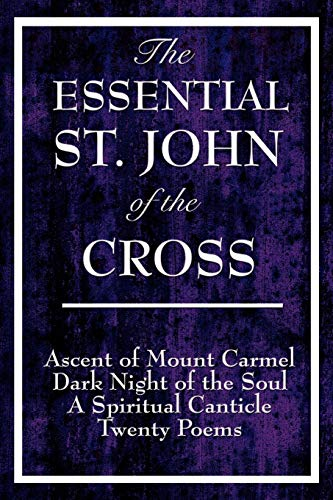 9781604592849: The Essential St. John of the Cross: Ascent of Mount Carmel, Dark Night of the Soul, A Spiritual Canticle of the Soul, and Twenty Poems