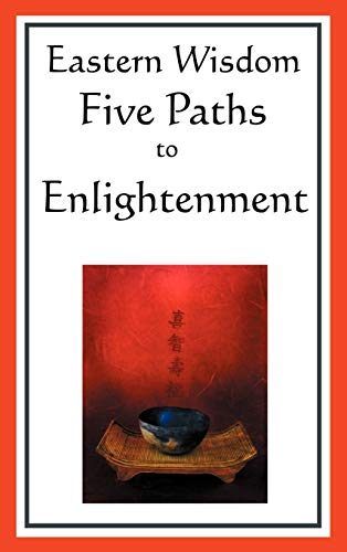 9781604593044: Eastern Wisdom: Five Paths to Enlightenment: The Creed of Buddha, the Sayings of Lao Tzu, Hindu Mysticism, the Great Learning, the Yen