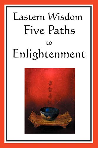 9781604593051: Eastern Wisdom: Five Paths to Enlightenment: The Creed of Buddha, the Sayings of Lao Tzu, Hindu Mysticism, the Great Learning, the Yen