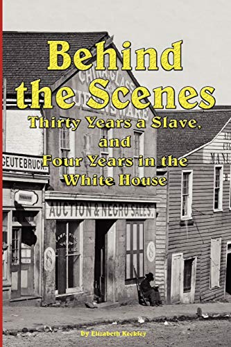 Behind the Scenes - Thirty Years a Slave, and Four Years in the White: Keckley, Elizabeth
