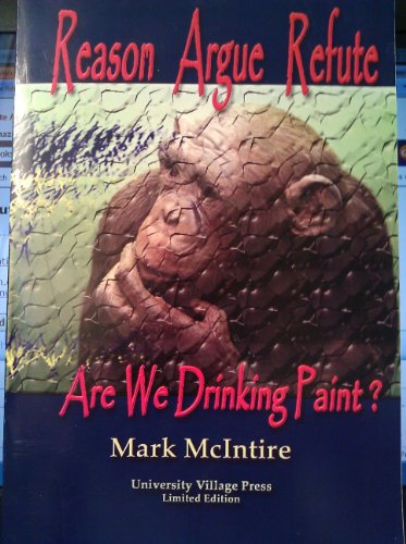 Reason Argue Refute: Are We Drinking Paint?: McIntire, Mark