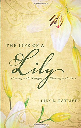 9781604622287: The Life of a Lily: Growing in His Strength, Blooming in His Love