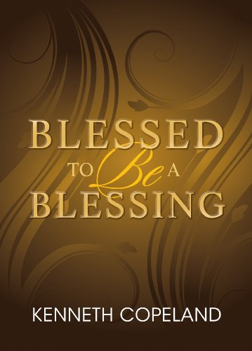 Blessed to Be a Blessing: Understanding True, Biblical Prosperity: Kenneth Copeland