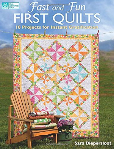 Fast and Fun First Quilts: 18 Projects for Instant Gratification: Diepersloot, Sara
