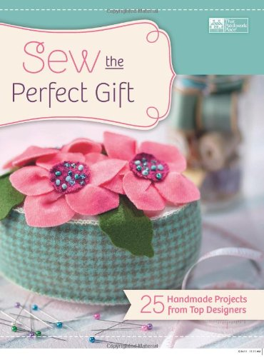 Sew the Perfect Gift: 25 Handmade Projects from Top Designers: That Patchwork Place