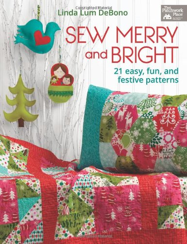 Sew Merry and Bright: 21 Easy, Fun, and Festive Patterns: Linda Lum DeBono