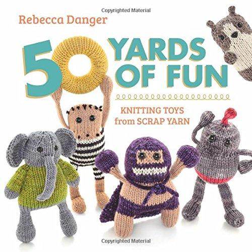 50 Yards of Fun: Knitting Toys from Scrap Yarn: Rebecca Danger
