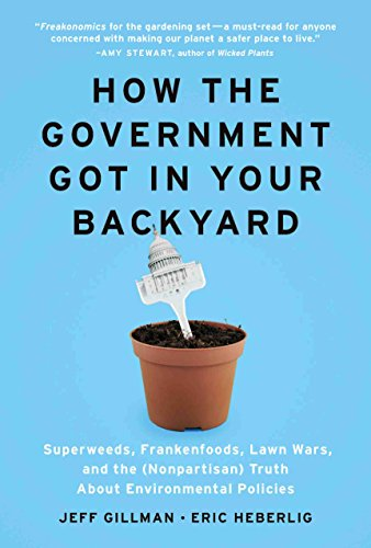 9781604690019: How the Government Got in Your Backyard: Superweeds, Frankenfoods, Lawn Wars, and the (Nonpartisan) Truth About Environmental Policies
