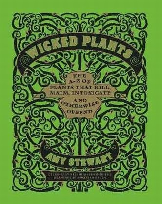 Wicked Plants: The A-Z of Plants That Kill, Maim, Intoxicate and Otherwise Offend (Hardback): Amy ...