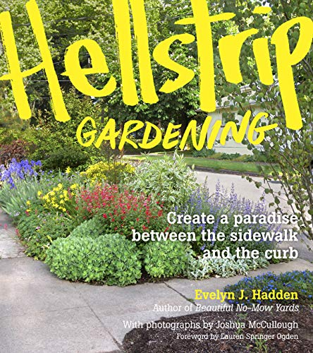 Hellstrip Gardening: Create a Paradise between the Sidewalk and the Curb: Hadden, Evelyn