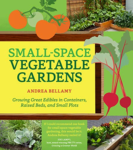 Small-Space Vegetable Gardens: Growing Great Edibles in Containers, Raised Beds, and Small Plots: ...